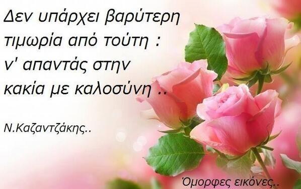 """""""Δεν υπάρχει βαρύτερη τιμωρία από τούτη: ν απαντάς στην κακία με καλοσύνη """" Ν. Καζαντζάκης"""