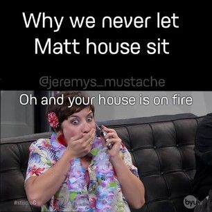 Why we don't let Matt house sit