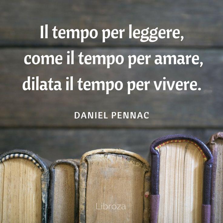 Il tempo per leggere, come il tempo per amare, dilata il tempo per vivere. (Daniel Pennac) - Libroza.com