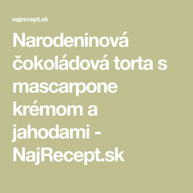 Narodeninová čokoládová torta s mascarpone krémom a jahodami - NajRecept.sk