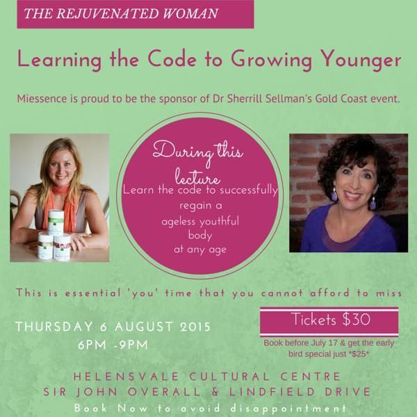 Please note time change. Event is now 7pm -10pm Please arrive 30 minutes prior. Look forward to seeing you there. **SPECIAL EVENT** The Rejuvenated Woman Learning the Code to Growing Younger Miessence is proud to be the sponsor of Dr Sherrill Sellman's Gold Coast event.