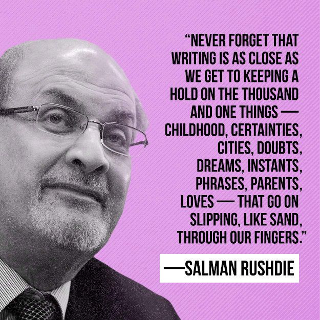 """""""Never forget that writing is as close as we get to keeping a hold on the thousand and one things — childhood, certainties, cities, doubts, dreams, instants, phrases, parents, loves — that go on slipping, like sand, through our fingers."""" —Salman Rushdie, Imaginary Homelands: Essays and Criticism 1981-1991"""