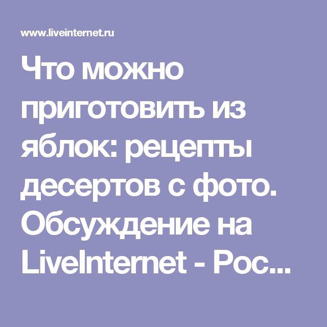 Что можно приготовить из яблок: рецепты десертов с фото. Обсуждение на LiveInternet - Российский Сервис Онлайн-Дневников