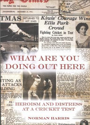 Cover image for What are you doing out here : heroism and distress at a cricket test