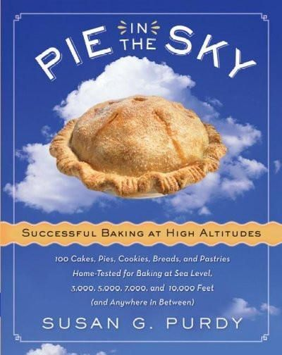 Pie in the Sky: Successful Baking at High Altitudes : 100 Cakes, Pies, Cookies, Breads, and Pastries Home-Tested for Baking at Sea Level, 3,000, 5,000, 7,000, and 10,