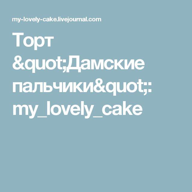 """Торт """"Дамские пальчики"""": my_lovely_cake"""