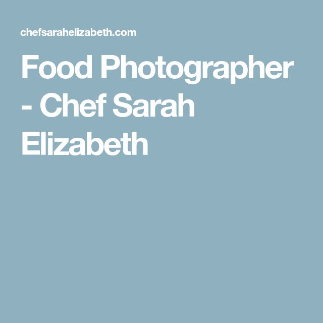 Food Photographer - Chef Sarah Elizabeth