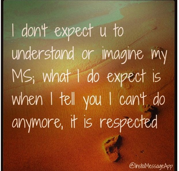 I don't expect you to understand or imagine my MS, what I do expect is when I tell you I can't do anymore, it is respected.  #Multiple sclerosis