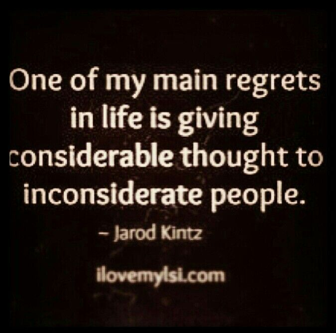 One of my main regrets in life is giving considerable thought to inconsiderate people.