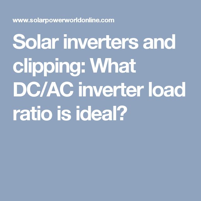 Solar inverters and clipping: What DC/AC inverter load ratio is ideal?