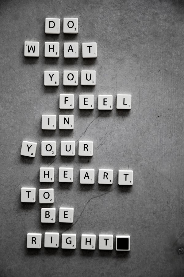 Do what you feel in your heart to be right.  By Helt Enkelt.
