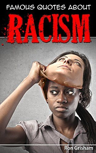 Famous Quotes About Racism by Ron Grisham https://www.amazon.com/dp/B01JYBIATS/ref=cm_sw_r_pi_dp_x_lonPzbJ70RAG5  --  FREE as of 08/28/2017.