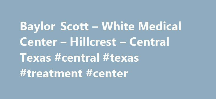 Baylor Scott – White Medical Center – Hillcrest – Central Texas #central #texas #treatment #center http://cameroon.nef2.com/baylor-scott-white-medical-center-hillcrest-central-texas-central-texas-treatment-center/  # Baylor Scott White Medical Center – Hillcrest Baylor Scott White Medical Center – Hillcrest is an acute care hospital serving the health care needs of Central Texas. Many health care advancements in Waco such as our major Level II Trauma Center, our Level III Neonatal Intensive…