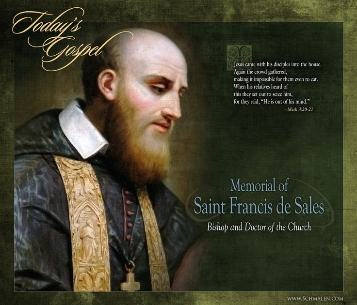 Saturday, January 24th Memorial of Saint Francis de Sales, Bishop and Doctor of the Church _____ For daily Gospel Readings with beautiful art and illustrations depicting the feast day or Gospel of the day, please visit: https://www.facebook.com/TodaysGospelReading?fref=nf ––– www.Schmalen.com