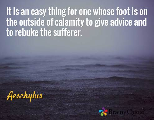 It is an easy thing for one whose foot is on the outside of calamity to give advice and to rebuke the sufferer. / Aeschylus
