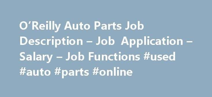 O'Reilly Auto Parts Job Description – Job Application – Salary – Job Functions #used #auto #parts #online http://autos.remmont.com/oreilly-auto-parts-job-description-job-application-salary-job-functions-used-auto-parts-online/  #reilly auto parts # O'Reilly Auto Parts Job Description O'Reilly Auto Parts started as O'Reilly Automotive, Inc. in 1957 with its first store in Springfield, Missouri. Today it has over... Read more >The post O'Reilly Auto Parts Job Description – Job Application –…