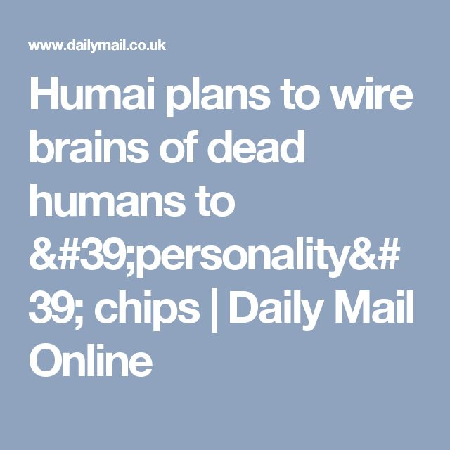 Humai plans to wire brains of dead humans to 'personality' chips | Daily Mail Online