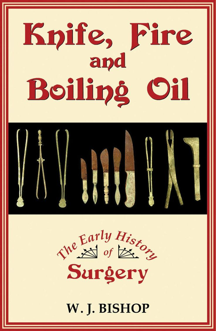 Knife, Fire and Boiling Oil: The Early History of Surgery by W.J. Bishop