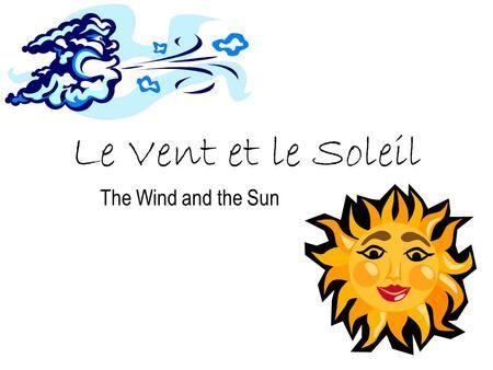 Le Vent et le Soleil The Wind and the Sun.