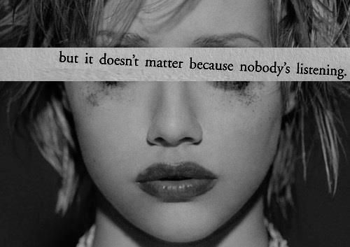 This is how MOST teenagers feel, as me being one, I would know. But with the amazing friends I now have, My beautiful amazing mother, N my awesome step dad. I have learned that whether you realize it or not, Somebody IS listening and it DOES matter<3