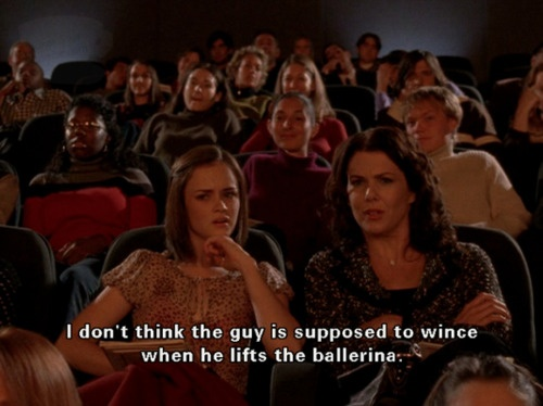 """""""I don't think the guy is supposed to wince when he lifts the ballerina."""" Gilmore Girls"""