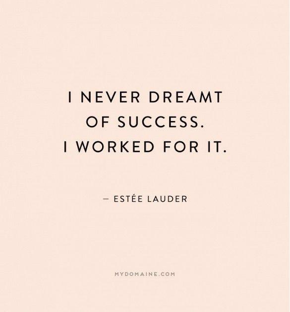 """""""I never draemt of success. I worked for it."""" - Estée Lauder"""