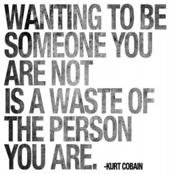 Wanting to be someone you are not is a waste of the person you are. -Kurt Cobain