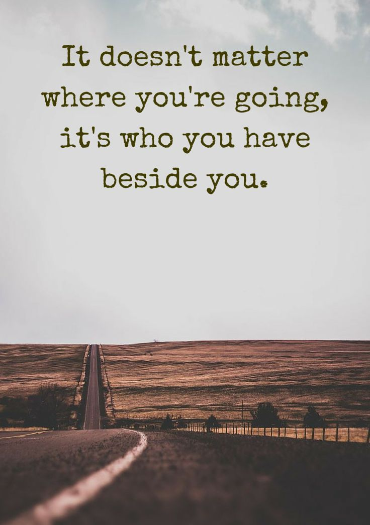 It doesn't matter where you're going, it's who you have beside you. Click on this image to see the most sophisticated collection of inspirational quotes!