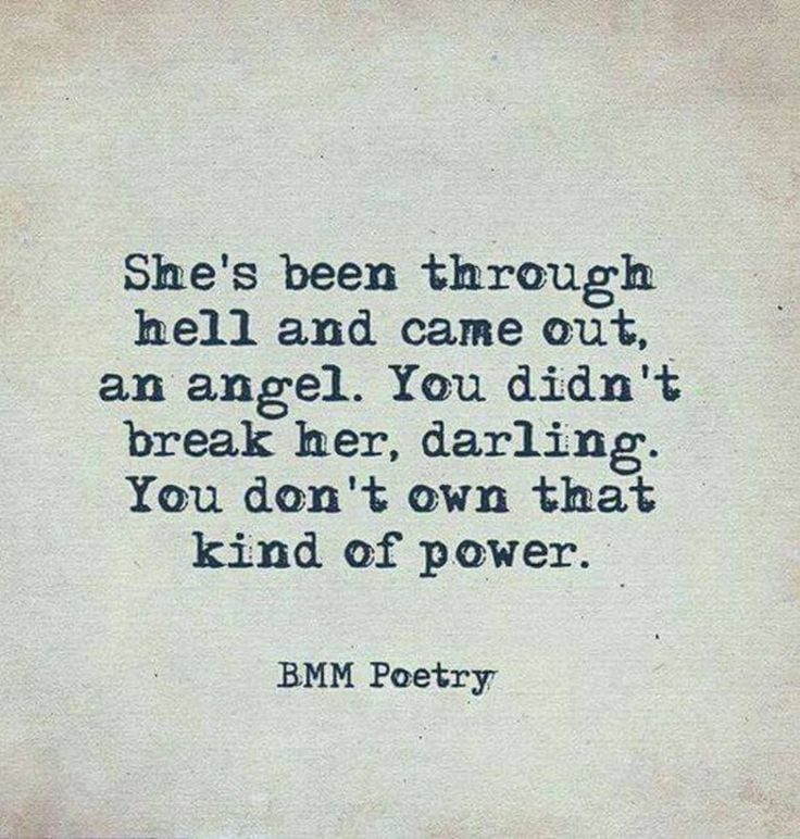 Very inspirational/motivational quote! She's been through hell and came out an angel. You didn't break her, darling. You don't own that kind of power. LOVE IT! #truth