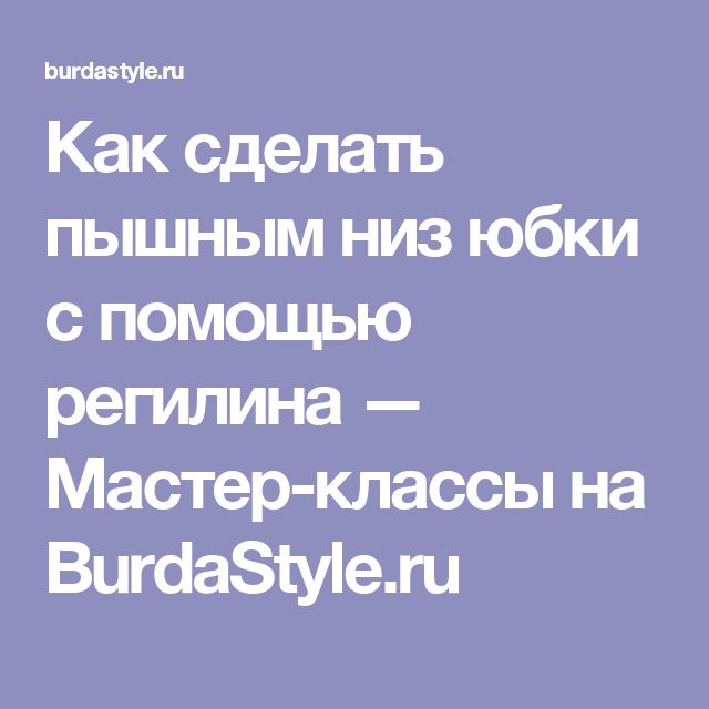 Как сделать пышным низ юбки с помощью регилина — Мастер-классы на BurdaStyle.ru