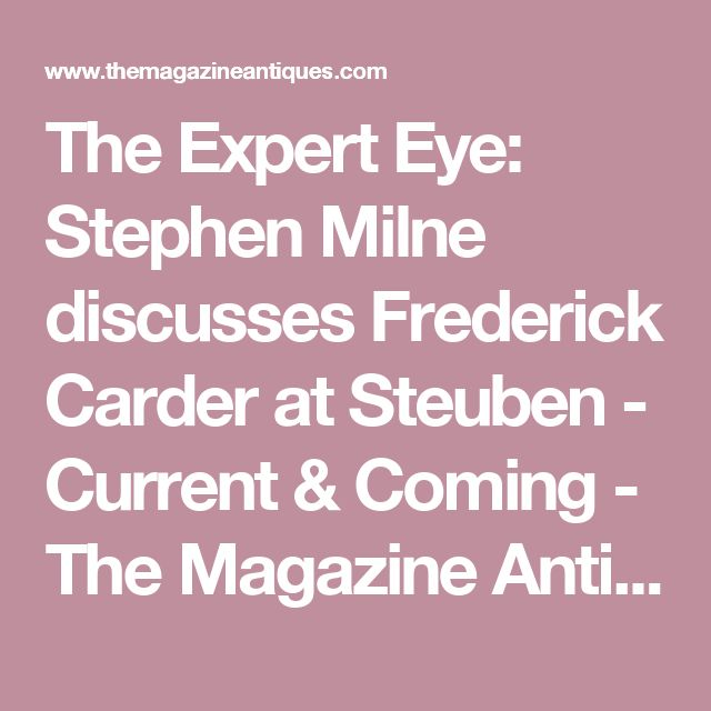 The Expert Eye: Stephen Milne discusses Frederick Carder at Steuben - Current & Coming - The Magazine Antiques