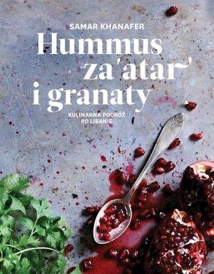 Hummus, za`atar i granaty Kulinarna podróż do Libanu - Samar Khanafer