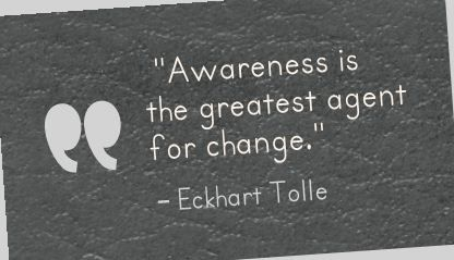 Awareness is the greatest agent for change. -Eckhart Tolle