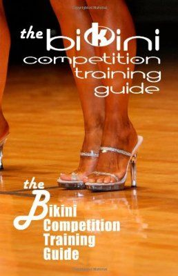 The Bikini Competition Training Guide: Professional Bikini Contest Preparation Guide:Amazon:Books