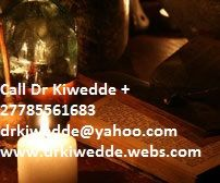 Traditional healer and voodoo spell Dr Kiwedde +27785561683 : My magical powers are beyond your imagination. I can cast a spell on your behalf regarding a relationship, your financial situation, future events, or whatever is important to you. I have the power and I use the power. I can change the course of your destiny. Contact me and I shall cast a spell for you. Tell me what it is you want and I shall go about my work. Is it someone or something you desire to have? Do you want wealth, or…