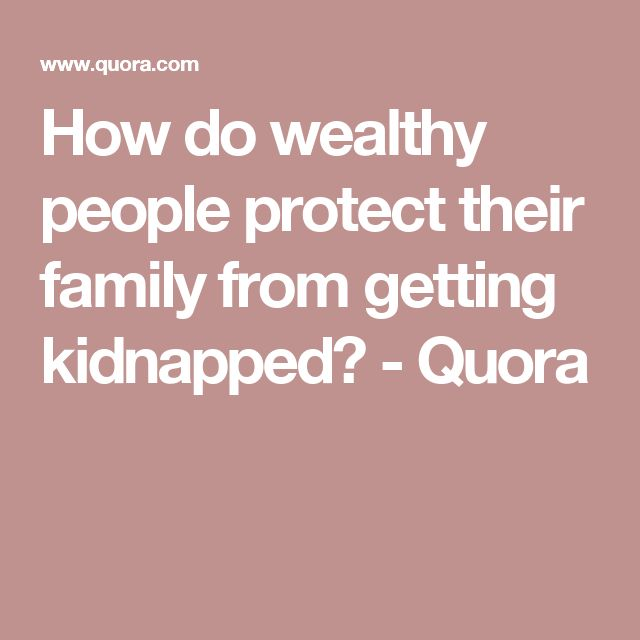 How do wealthy people protect their family from getting kidnapped? - Quora