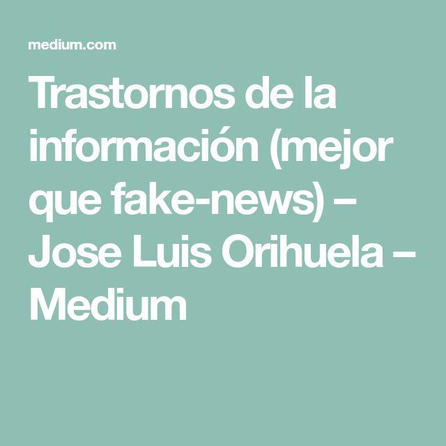 Trastornos de la información (mejor que fake-news) – Jose Luis Orihuela – Medium