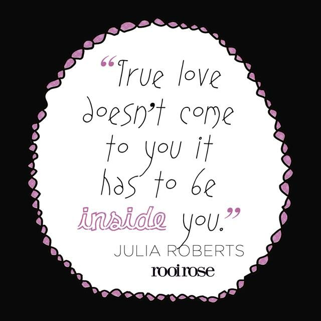 ''True love doesn't come to you it has to be inside you.''- Julia Roberts