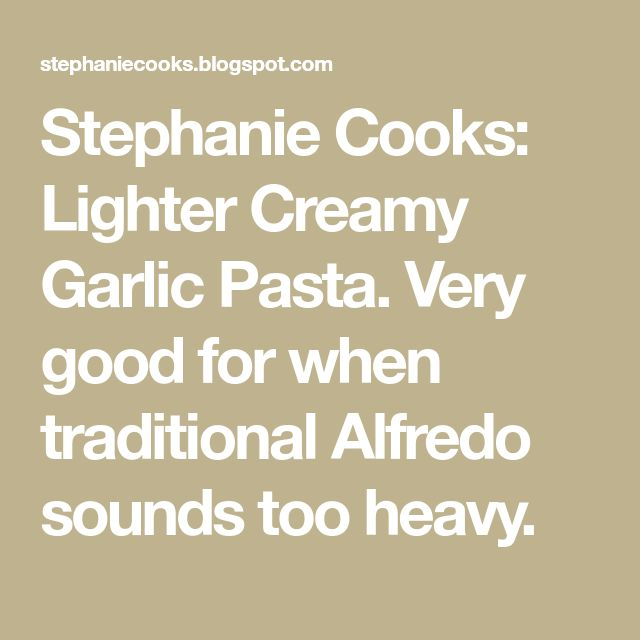 Stephanie Cooks: Lighter Creamy Garlic Pasta. Very good for when traditional Alfredo sounds too heavy.