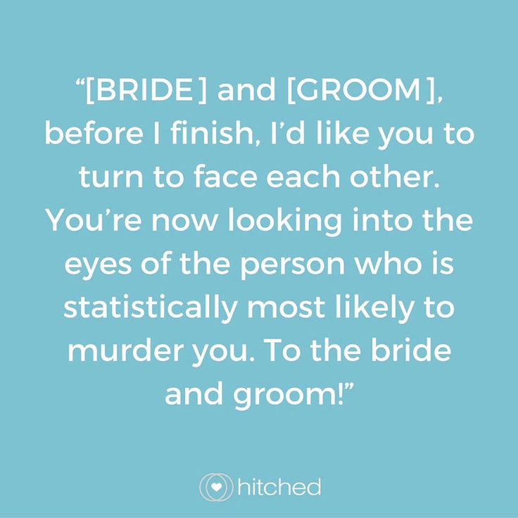"""[BRIDE] and [GROOM], before I finish, I'd like you to turn to face each other. You're now looking into the eyes of the person who is statistically most likely to murder you. To the bride and groom!"""