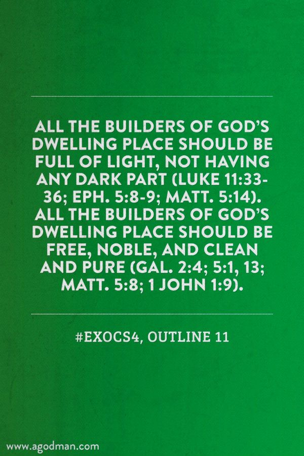 All the builders of God's dwelling place should be full of light, not having any dark part (Luke 11:33-36; Eph. 5:8-9; Matt. 5:14). All the builders of God's dwelling place should be free, noble, and clean and pure (Gal. 2:4; 5:1, 13; Matt. 5:8; 1 John 1:9). #ExoCS4, outline 11. More at www.agodman.com