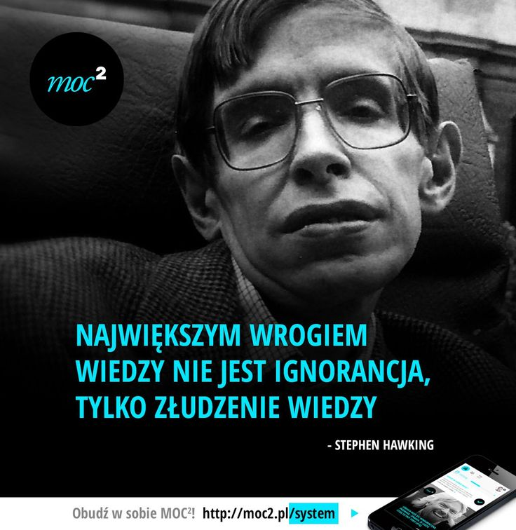 Największym wrogiem wiedzy nie jest ignorancja, tylko złudzenie wiedzy. - Stephen Hawking