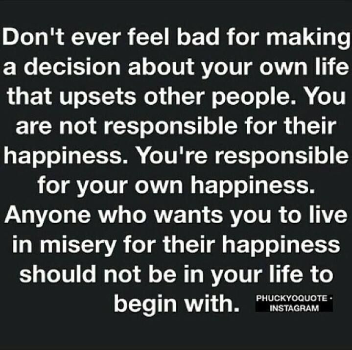Don't ever feel bad for making a decision ...