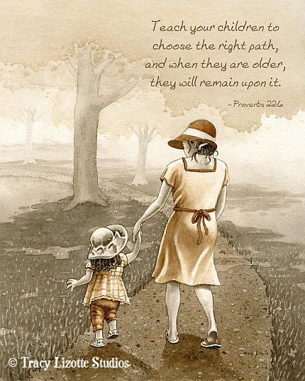 """Proverbs 22:6 - """"Teach your children to choose the right path, and when they are older, they will remain upon it."""""""