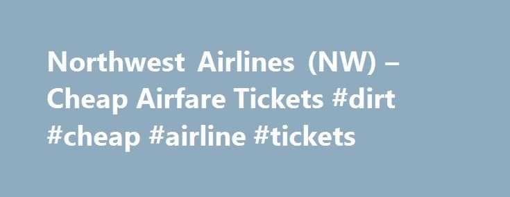 Northwest Airlines (NW) – Cheap Airfare Tickets #dirt #cheap #airline #tickets http://entertainment.remmont.com/northwest-airlines-nw-cheap-airfare-tickets-dirt-cheap-airline-tickets-3/  #dirt cheap airline tickets # Cheap Airline Tickets on Northwest Airlines (NW) Busiest Arrival Airports on Northwest Airlines A subsidiary of Delta Airlines, Northwest Airlines…