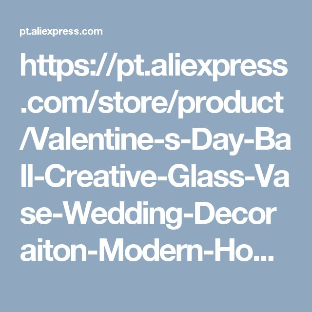 https://pt.aliexpress.com/store/product/Valentine-s-Day-Ball-Creative-Glass-Vase-Wedding-Decoraiton-Modern-Home-Decoration-Furnishing-Articles-glass-bottle/1209885_2011461292.html