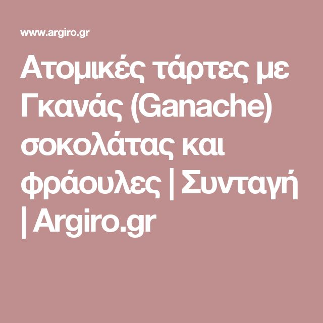 Ατομικές τάρτες με Γκανάς (Ganache) σοκολάτας και φράουλες | Συνταγή | Argiro.gr