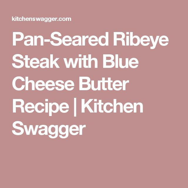 Pan-Seared Ribeye Steak with Blue Cheese Butter Recipe | Kitchen Swagger