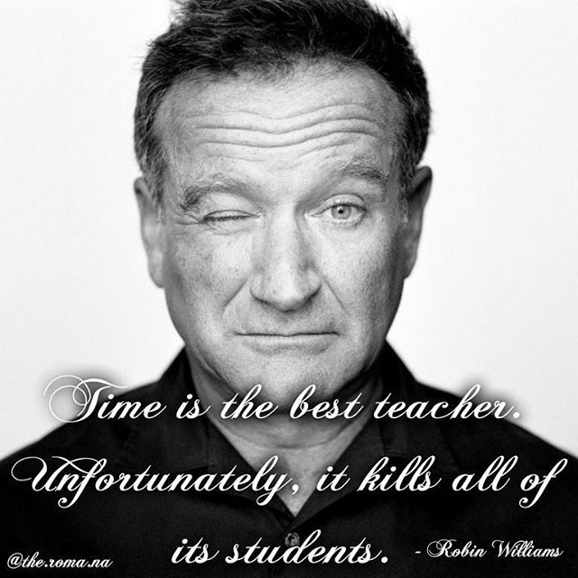 """""""Time is the best teacher. Unfortunately, it kills all of its studensts."""" - #RobinWilliams"""