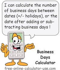Business Day Calculator:  This free online calculator will calculate the number business days between a starting and ending date, or calculate an ending date based on a specified number of business days to add or subtract to or from a starting date. Plus, the calculator will even let you choose which days of the week you want to be counted as business days. This means you can count work days only, or any other types of events that are counted based on which days of the week they reoccur.